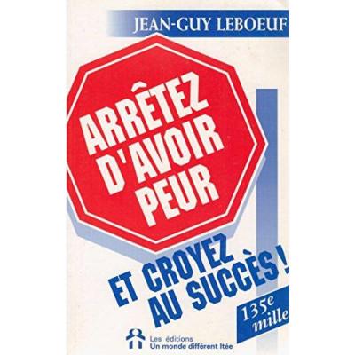 Arrêtez d'avoir peur et croyez au succès! Jean-Guy Leboeuf