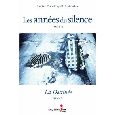 Les années du silence, tome 4 : La destinée par Louise Tremblay d'Essiambre